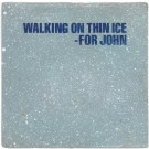 WALKING ON THIN ICE - FOR JOHN
